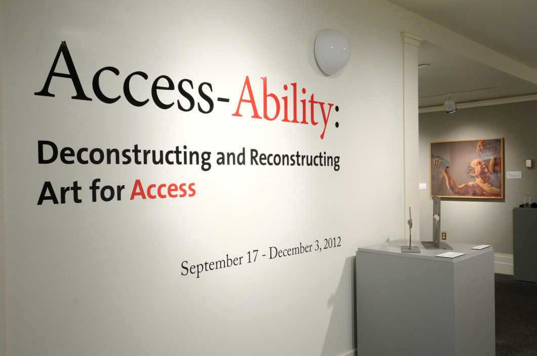 Installation view.  Access-Ability: Deconstructing and Reconstructing Art for Access.  September 17, 2012 – December 3, 2012.